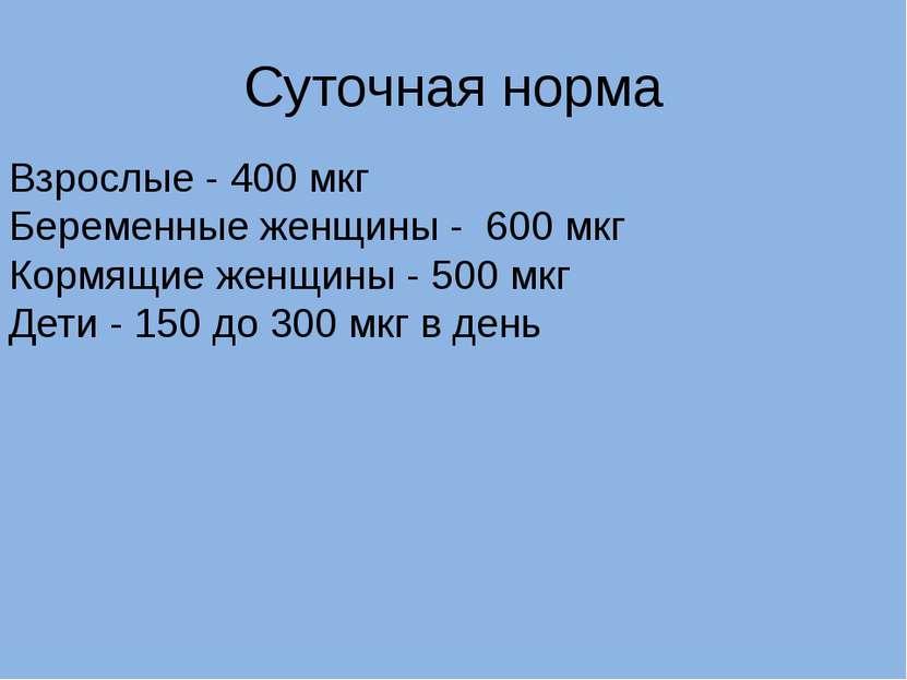 Суточная норма Взрослые - 400 мкг Беременные женщины - 600 мкг Кормящие жен...