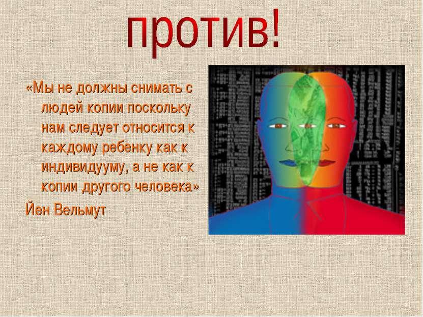 «Мы не должны снимать с людей копии поскольку нам следует относится к каждому...
