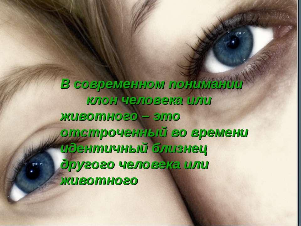 В современном понимании клон человека или животного – это отстроченный во вре...