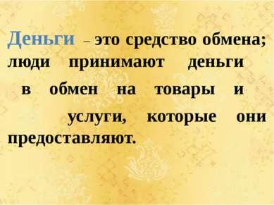 Деньги – это средство обмена; люди принимают деньги в обмен на товары и услуг...
