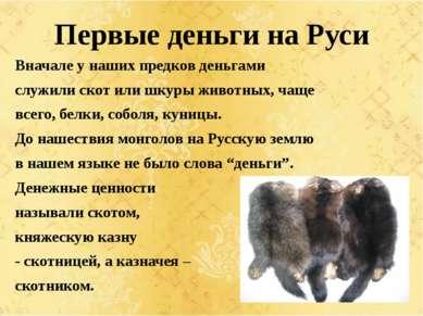 Первые деньги на Руси Вначале у наших предков деньгами служили скот или шкуры...