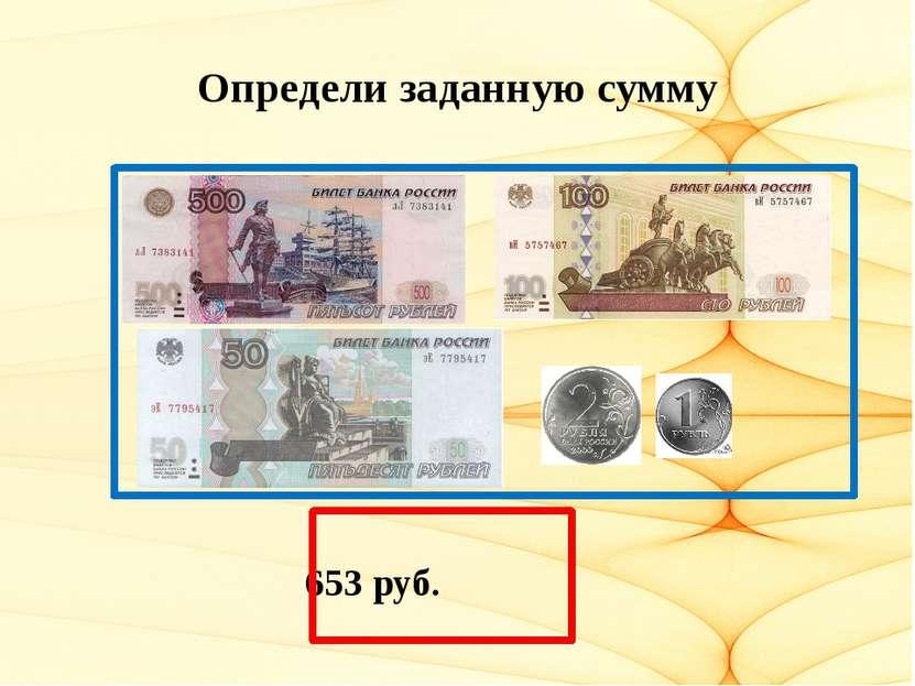 Определи заданную сумму 653 руб.