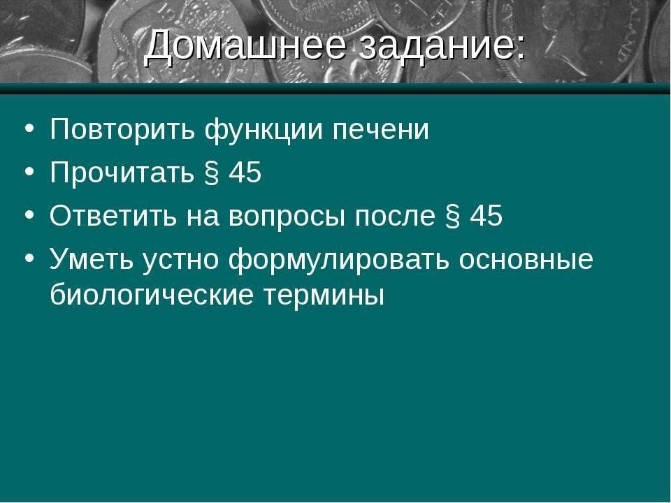 Домашнее задание: Повторить функции печени Прочитать § 45 Ответить на вопросы...