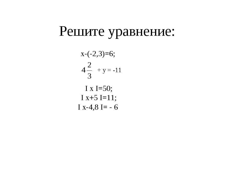 Решите уравнение: х-(-2,3)=6; + у = -11 I x I=50; I x+5 I=11; I x-4,8 I= - 6
