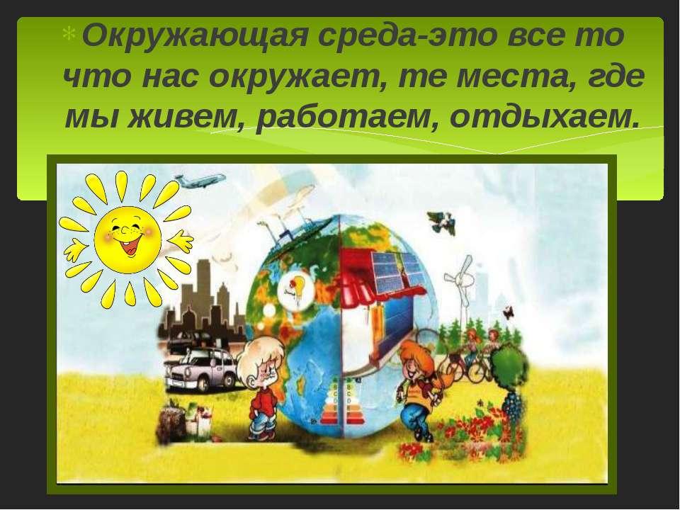 Окружающая среда-это все то что нас окружает, те места, где мы живем, работае...