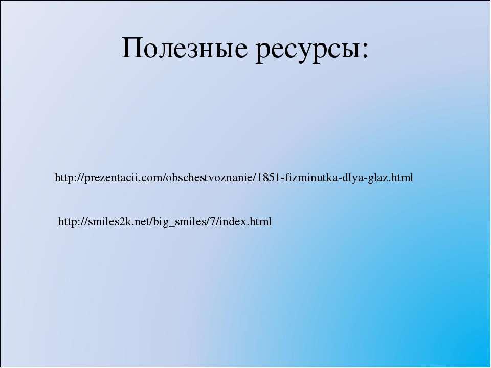 Полезные ресурсы: http:///obschestvoznanie/1851-fizminutka-dlya-glaz.html htt...