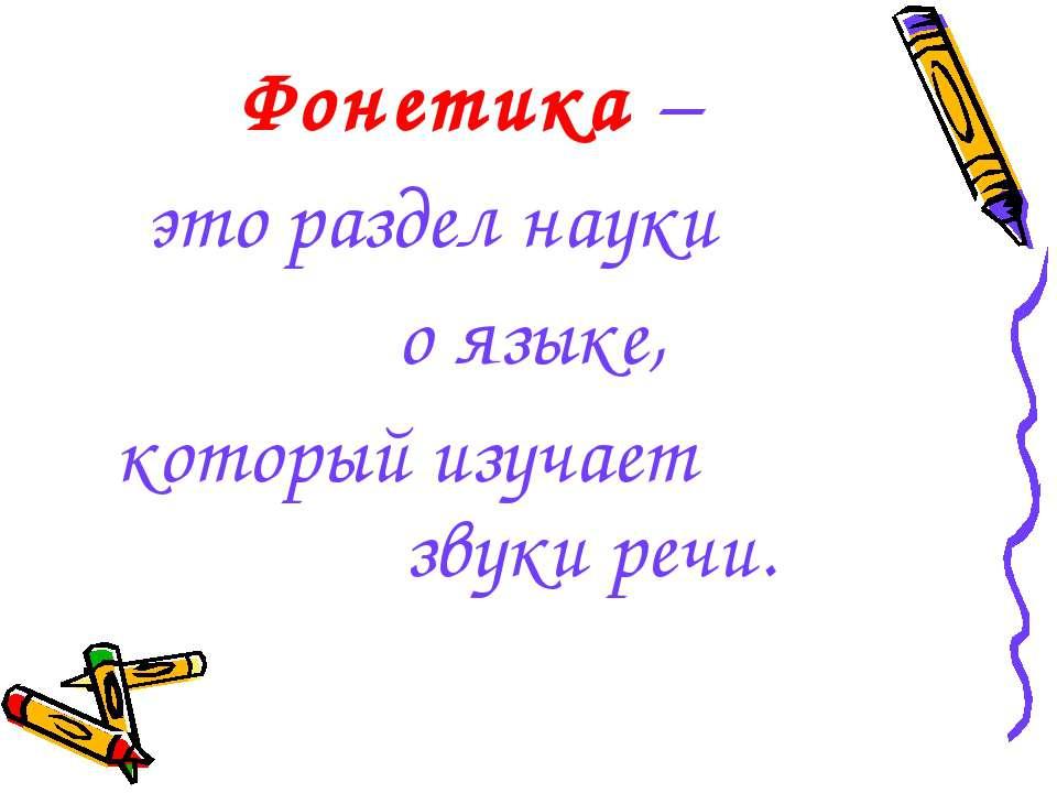 Фонетика – это раздел науки о языке, который изучает звуки речи.