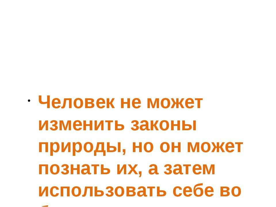 Человек не может изменить законы природы, но он может познать их, а затем исп...