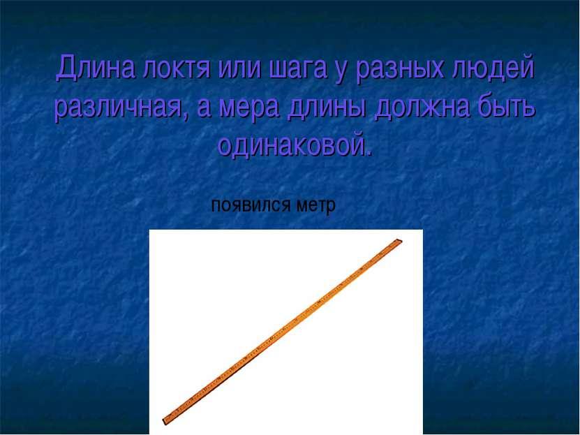 Длина локтя или шага у разных людей различная, а мера длины должна быть одина...