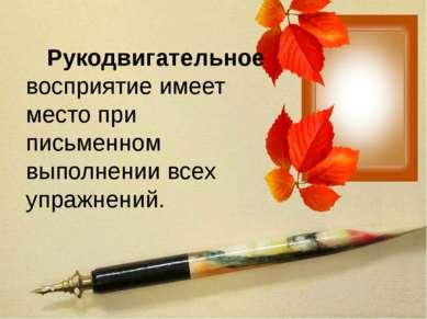 Рукодвигательное восприятие имеет место при письменном выполнении всех упражн...