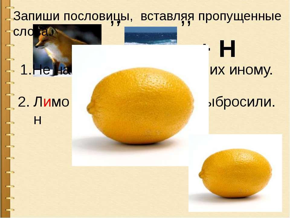 ,, ,, + Н 1.Не наша еда лимоны , есть их иному. Лимон выжали, а корку выброси...