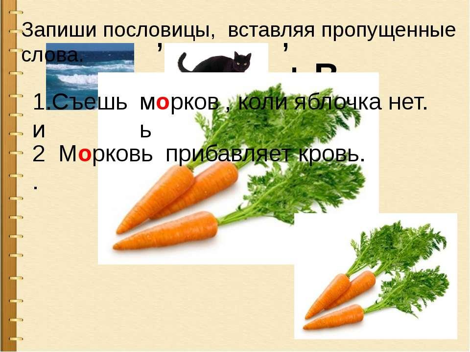, , + ВЬ Запиши пословицы, вставляя пропущенные слова. 1.Съешь и морковь , ко...