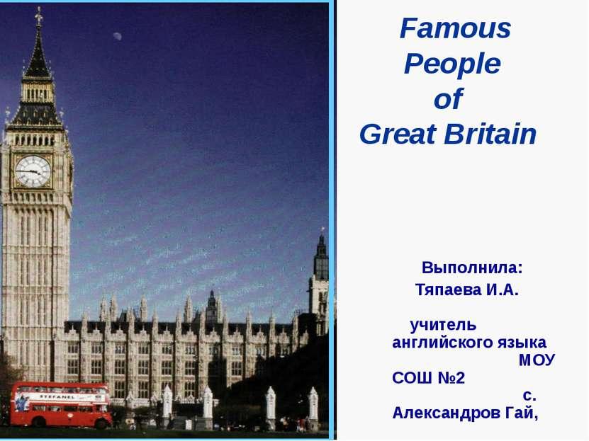 Famous People of Great Britain Выполнила: Тяпаева И.А. учитель английского яз...