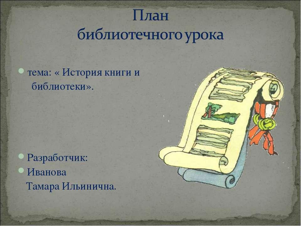 тема: « История книги и библиотеки». Разработчик: Иванова Тамара Ильинична.
