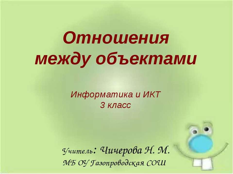 Информатика и ИКТ 3 класс Отношения между объектами Учитель: Чичерова Н. М. М...