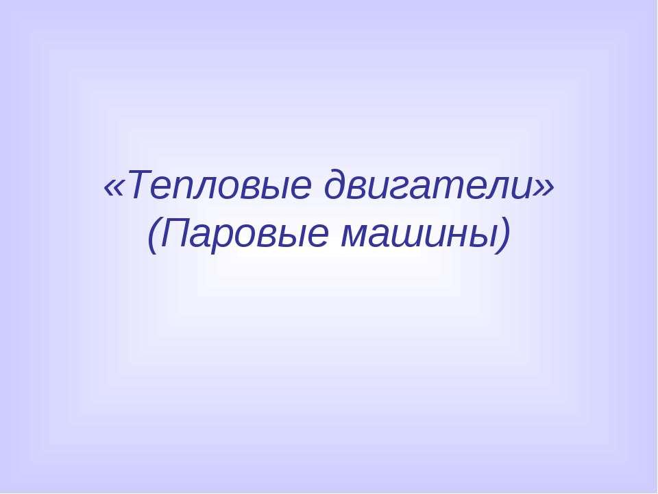 «Тепловые двигатели» (Паровые машины)