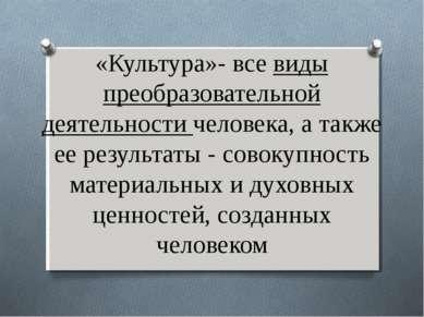 «Культура»- все виды преобразовательной деятельности человека, а также ее рез...