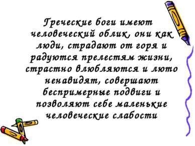 Греческие боги имеют человеческий облик, они как люди, страдают от горя и рад...
