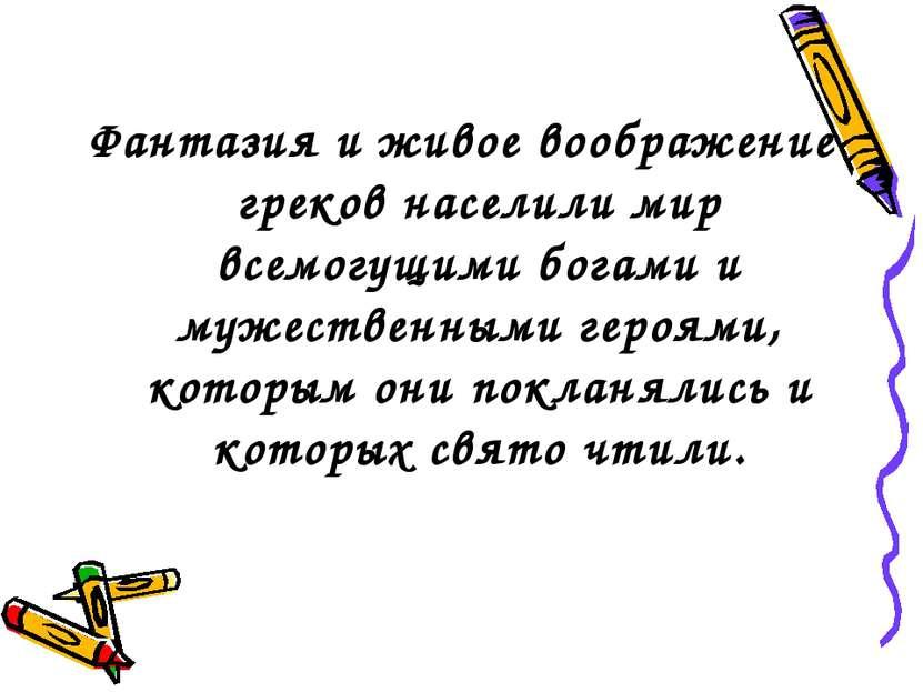 Фантазия и живое воображение греков населили мир всемогущими богами и мужеств...
