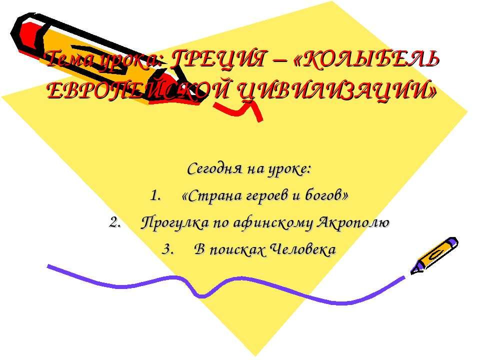 Тема урока: ГРЕЦИЯ – «КОЛЫБЕЛЬ ЕВРОПЕЙСКОЙ ЦИВИЛИЗАЦИИ» Сегодня на уроке: «Ст...