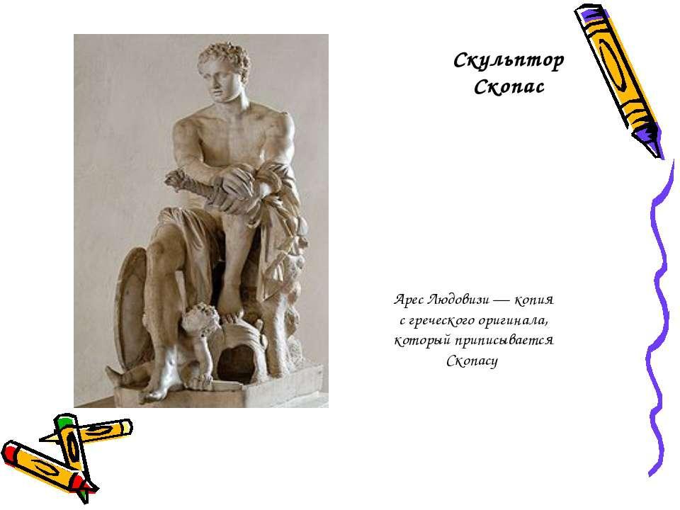 Скульптор Скопас Арес Людовизи— копия с греческого оригинала, который припис...