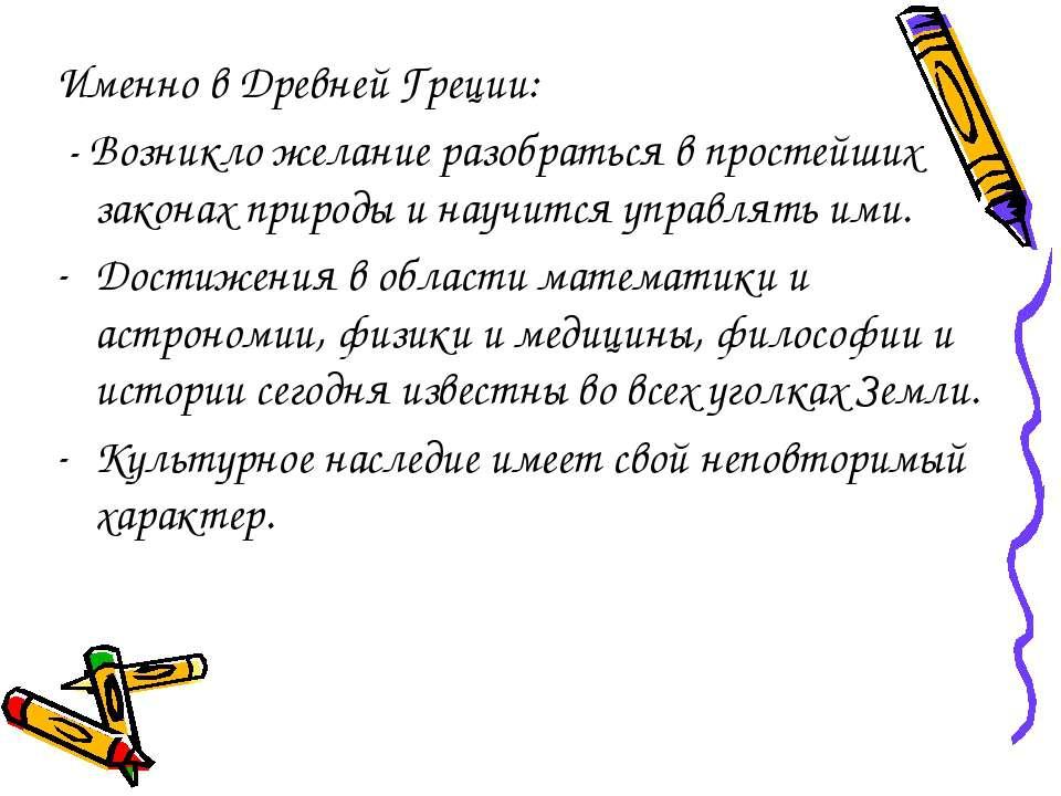 Именно в Древней Греции: - Возникло желание разобраться в простейших законах ...