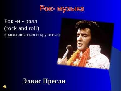 Рок -н - ролл (rock and roll) «раскачиваться и крутиться» Элвис Пресли