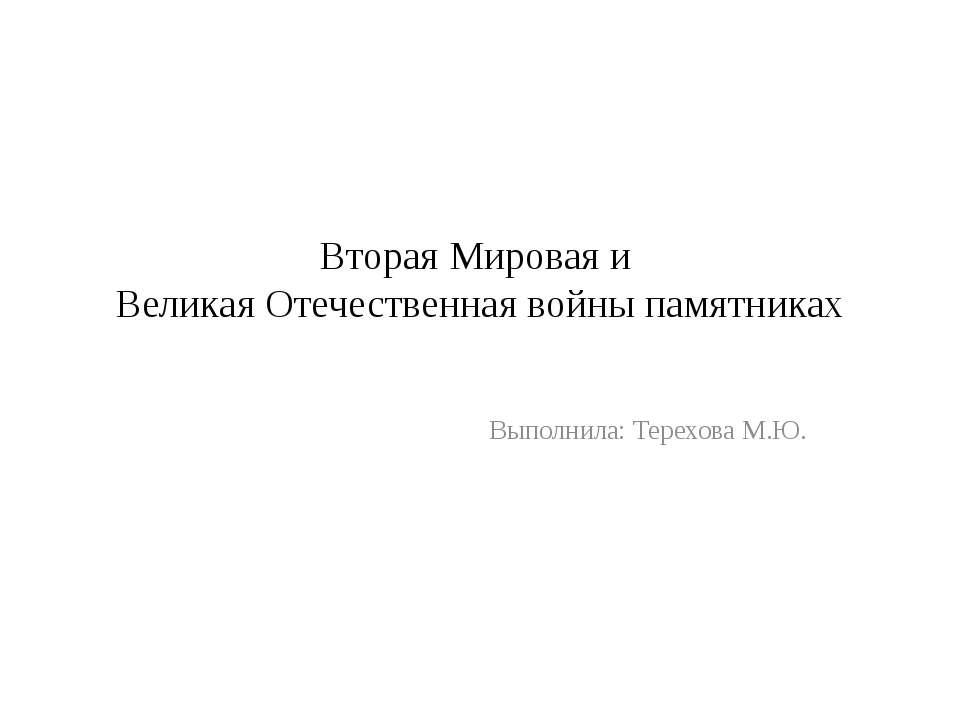 Вторая Мировая и Великая Отечественная войны памятниках Выполнила: Терехова М.Ю.