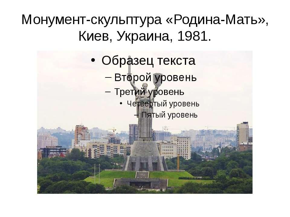 Монумент-скульптура «Родина-Мать», Киев, Украина, 1981.
