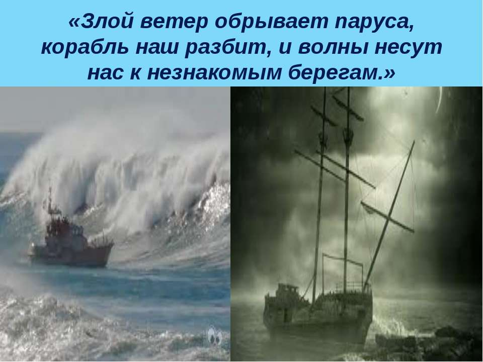 «Злой ветер обрывает паруса, корабль наш разбит, и волны несут нас к незнаком...