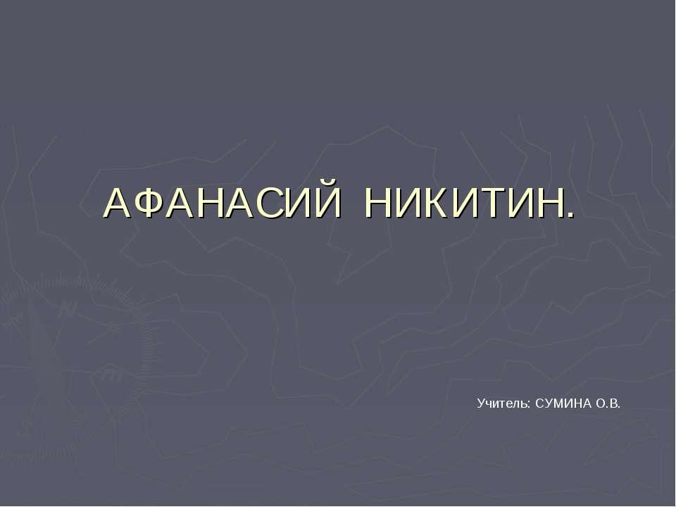 АФАНАСИЙ НИКИТИН. Учитель: СУМИНА О.В.