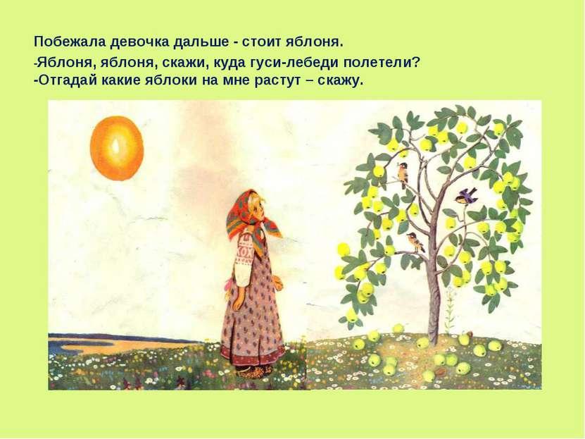Побежала девочка дальше - стоит яблоня. -Яблоня, яблоня, скажи, куда гуси-леб...
