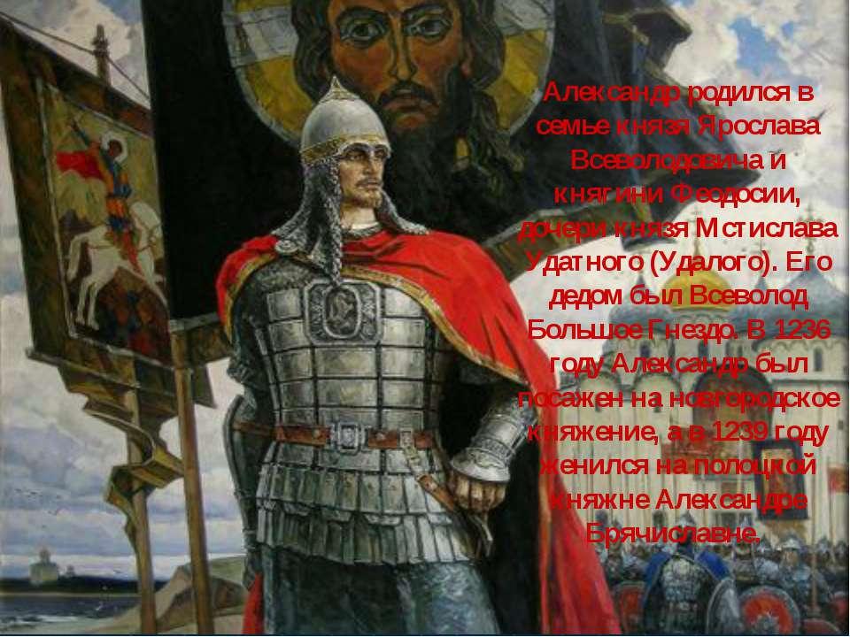 Александр родился в семье князя Ярослава Всеволодовича и княгини Феодосии, до...