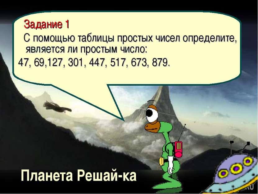 Планета Решай-ка Задание 1 С помощью таблицы простых чисел определите, являет...