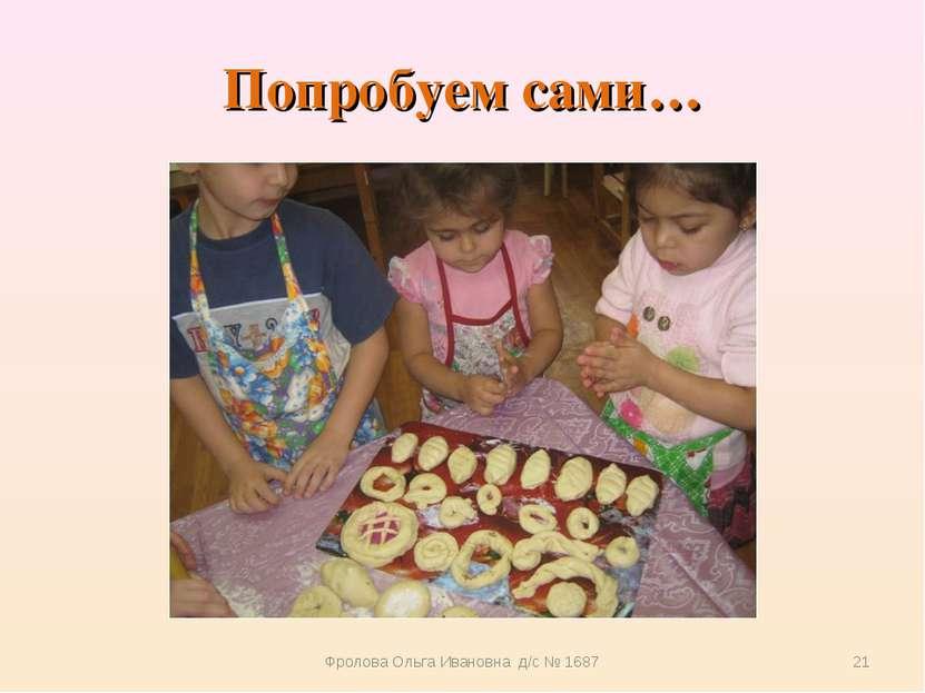 Попробуем сами… Фролова Ольга Ивановна д/с № 1687 * Фролова Ольга Ивановна д/...
