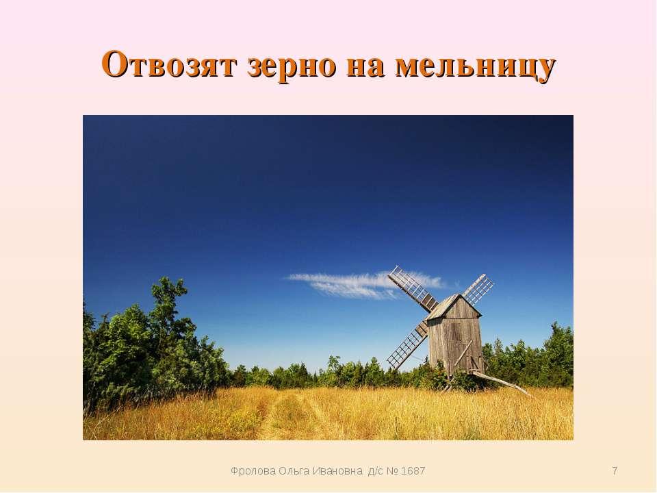 Отвозят зерно на мельницу Фролова Ольга Ивановна д/с № 1687 * Фролова Ольга И...