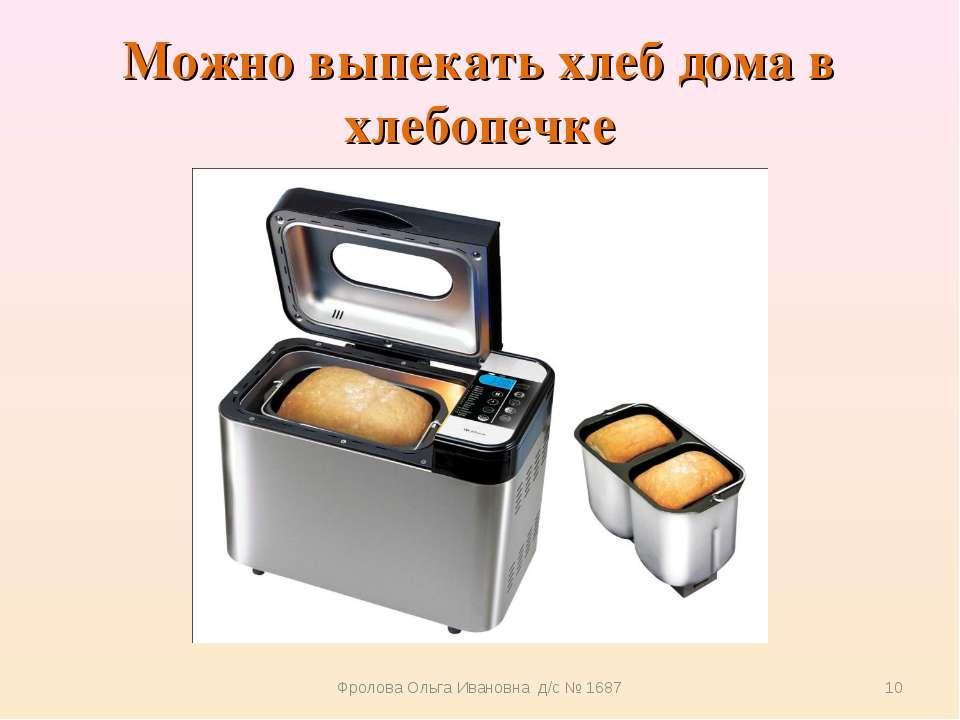 Можно выпекать хлеб дома в хлебопечке Фролова Ольга Ивановна д/с № 1687 * Фро...