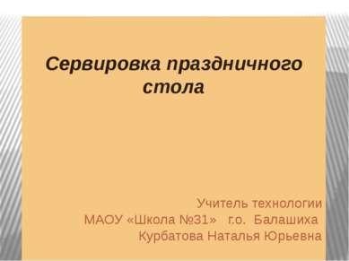 Сервировка праздничного стола Учитель технологии МАОУ «Школа №31» г.о. Балаши...