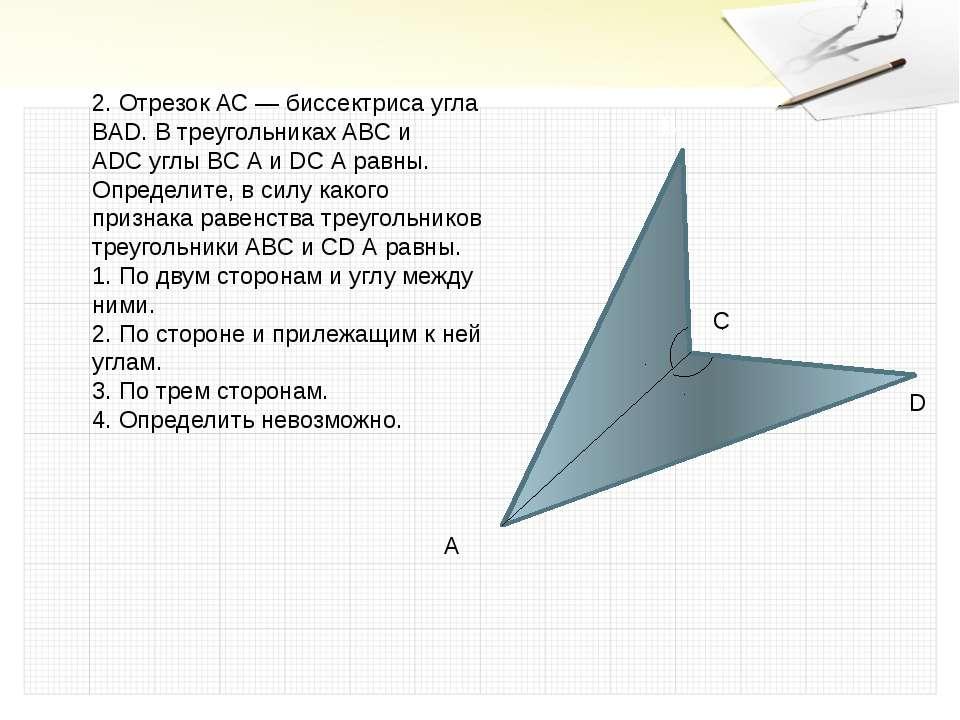 2. Отрезок АС — биссектриса угла BAD. В треугольниках ABC и ADC углы ВС А и D...