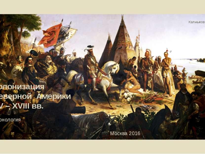 Калмыков Г.А. Колонизация Северной Америки XV – XVIII вв. Хронология Москва 2016
