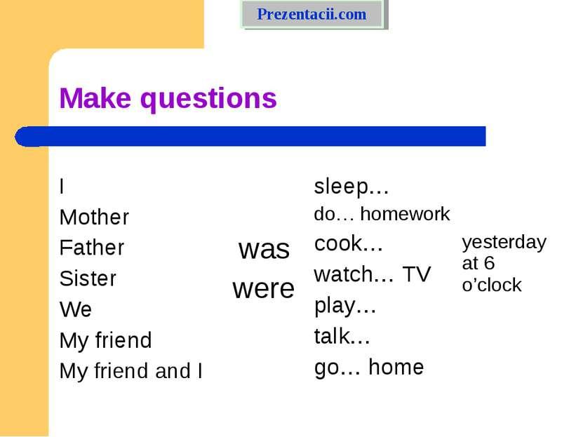 Make questions Prezentacii.com I Mother Father Sister We My friend My friend ...