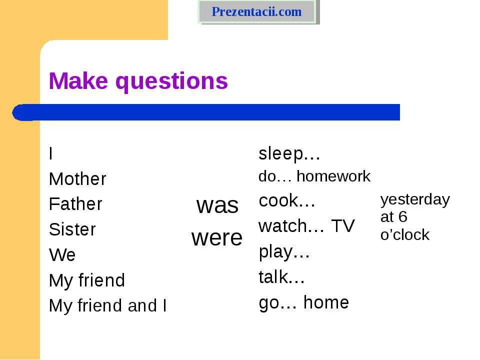Make questions  I Mother Father Sister We My friend My friend and I was were ...