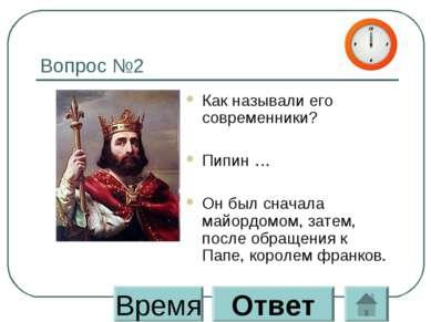 Вопрос №2 Как называли его современники? Пипин … Он был сначала майордомом, з...