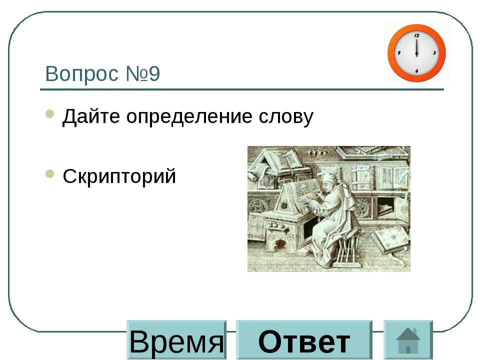 Вопрос №9 Дайте определение слову Скрипторий Время Ответ