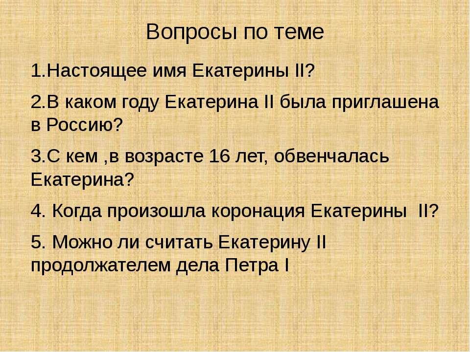 Вопросы по теме 1.Настоящее имя Екатерины II? 2.В каком году Екатерина II был...