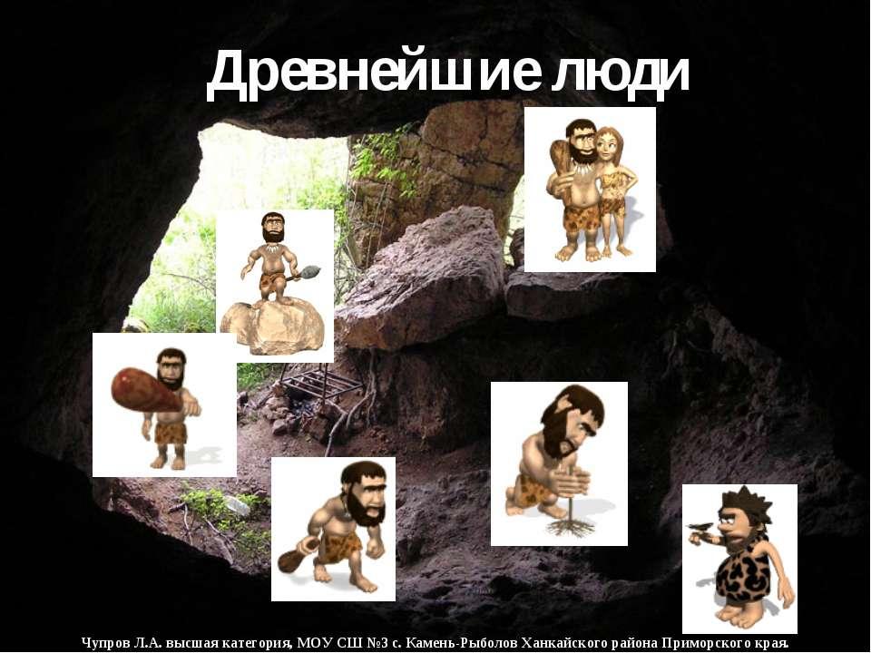 Древнейшие люди Чупров Л.А. высшая категория, МОУ СШ №3 с. Камень-Рыболов Хан...