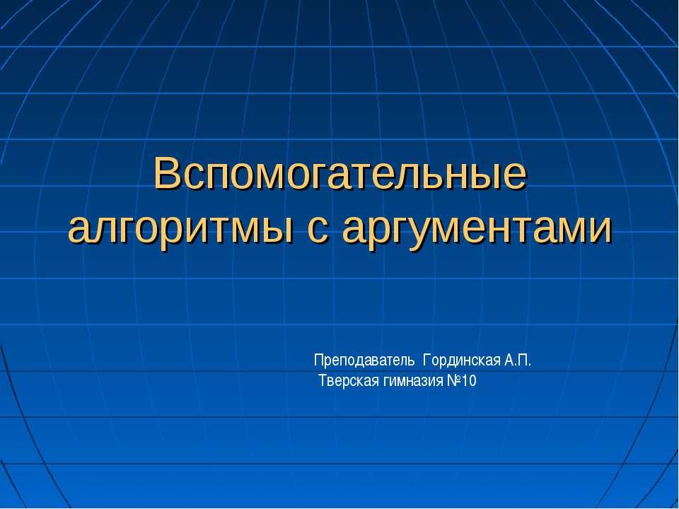 Вспомогательные алгоритмы с аргументами Преподаватель Гординская А.П. Тверска...