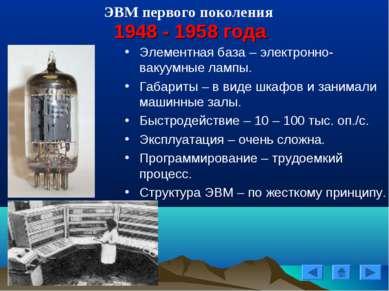 ЭВМ первого поколения 1948 - 1958 года Элементная база – электронно-вакуумные...