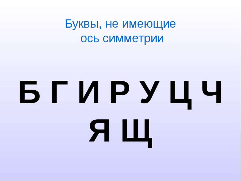 Буквы, не имеющие ось симметрии Б Г И Р У Ц Ч Я Щ