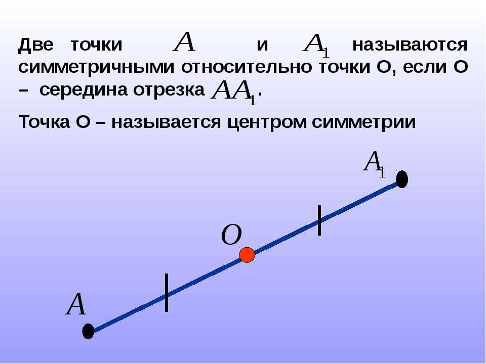Две точки и называются симметричными относительно точки О, если О – середина ...